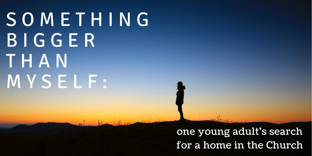 Something Bigger Than Myself: One Young Adult's Search for a Home in the Church